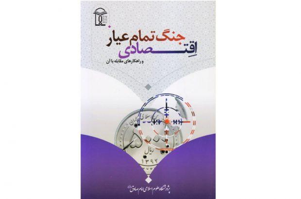 کتاب «جنگ تمامعیار اقتصادی و راهکارهای مقابله با آن» منتشر شد